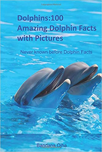 Dolphins:100 Amazing Dolphin Facts (Paperback & Kindle Edition) by Bandana Ojha