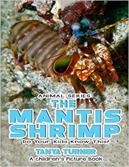 Tanya Turner's THE MANTIS SHRIMP Do Your Kids Know This?: A Children's Picture Book (Amazing Creature Series Volume 51, Paperback Edition)